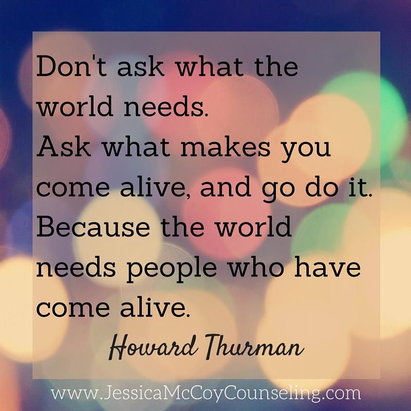 Don't ask what the world needs. Ask what makes you come alive, and go do it. Because the world needs people who have come alive.1 (1).jpg