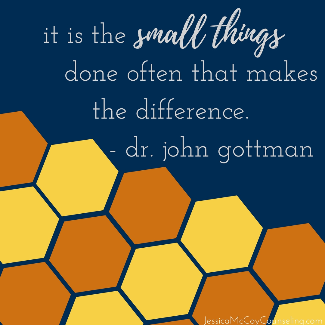 it is the small things done often that makes the difference. - John Gottman