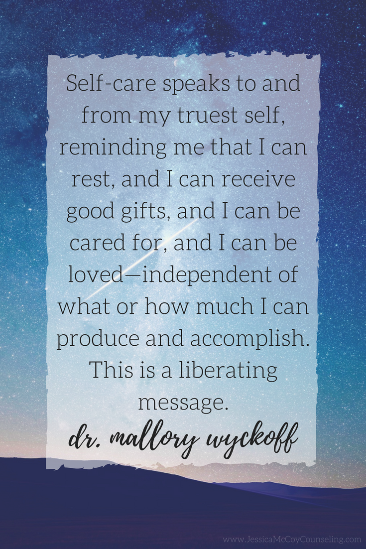 Self-care speaks to and from my truest self, reminding me that I can rest, and I can receive good gifts, and I can be cared for, and I can be loved—independent of what or how much I can produce and accomplish. This is a liberating message. - dr. mallory wyckoff