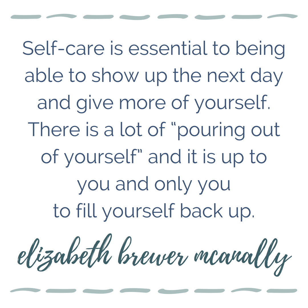 "Self-care is essential to being able to show up the next day and give more of yourself. There is a lot of ""pouring out of yourself"" and it is up to you and only you to fill yourself back up. 