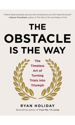 The Obstacle Is The Way  - Insights on how to overcome challenges and see them as solutions