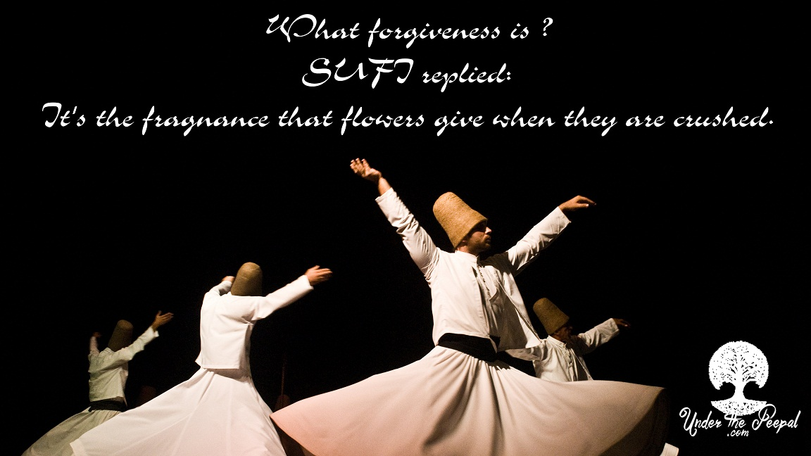 What is forgiveness?Sufi replied its the fragrance that flowers give when they are crushed