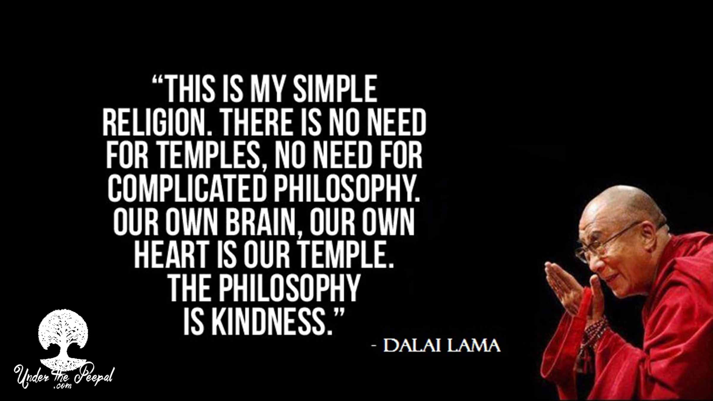 We truly believe in this Dalai Lama Quote- This is my simple religion. There is no need for Template, No need or complicated philosphy. Our own Brain, Our own heart is our template. The philosophy is Kindness.