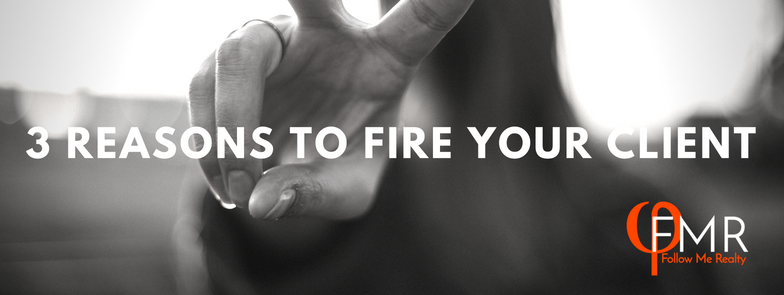 3 Reasons to FIRE your client. Become a successful Realtor