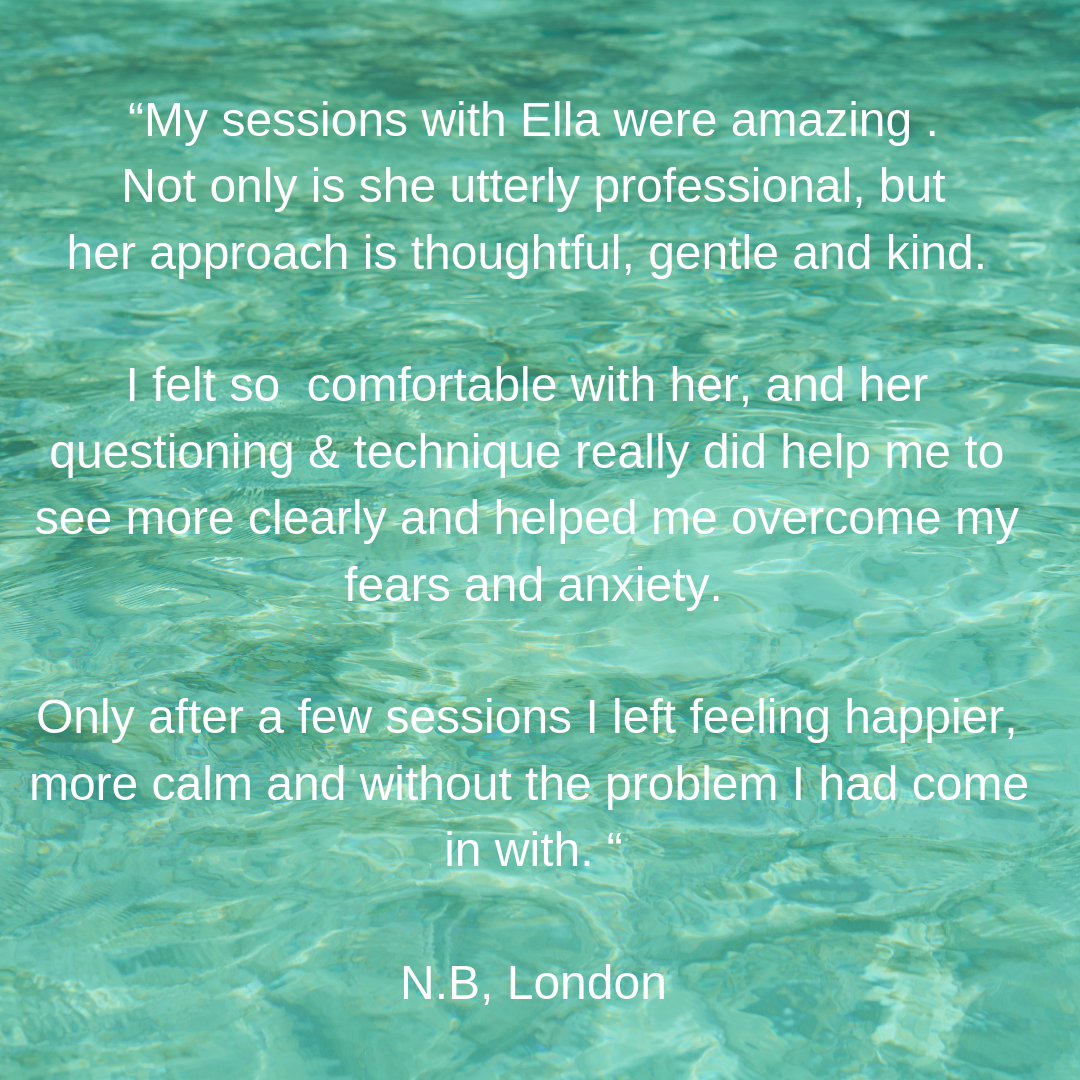 """My sessions with Ella were amazing . Not only is she utterly professional, but her approach is thoughtful, gentle and kind. I felt so comfortable with her, and her questioning & technique really did help me to see m-2.png"