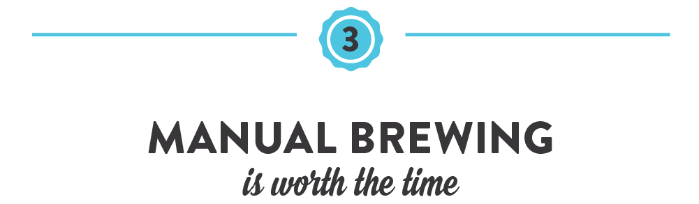 Manual brewing is worth the time.