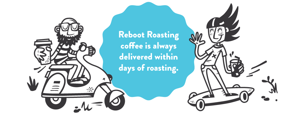 Reboot Roasting coffee is always delivered within days of roasting.