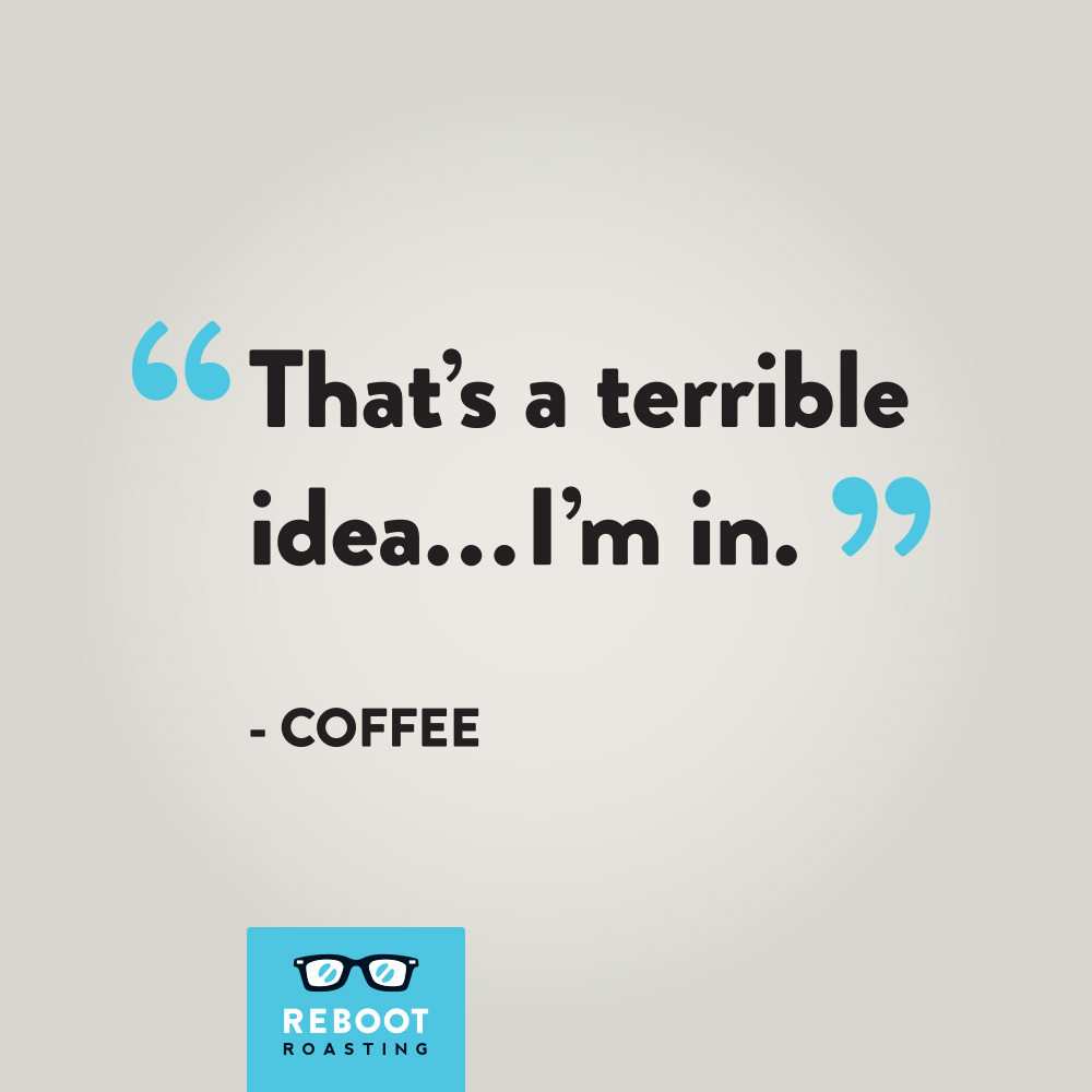 """That's a terrible idea...I'm in."" - Coffee"