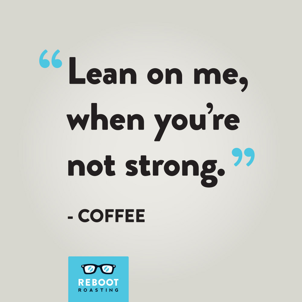 """Lean on me, when you're not strong."" -Coffee"