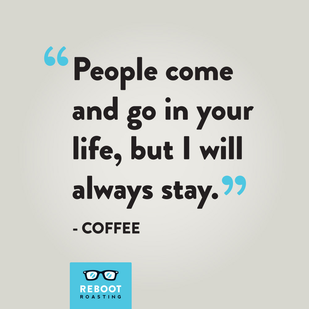 """People come and go in your life, but I will always stay."" -Coffee"