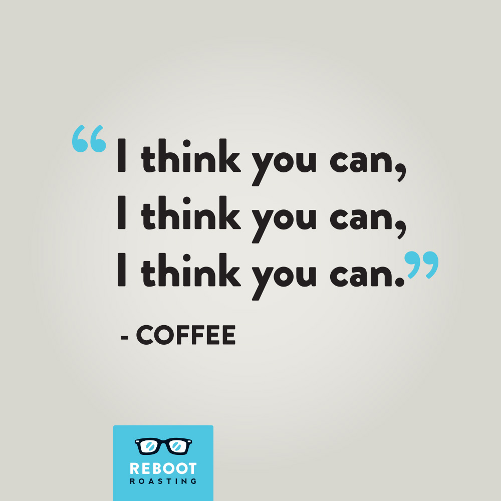 """I think you can, I think you can, I think you can."" -Coffee"