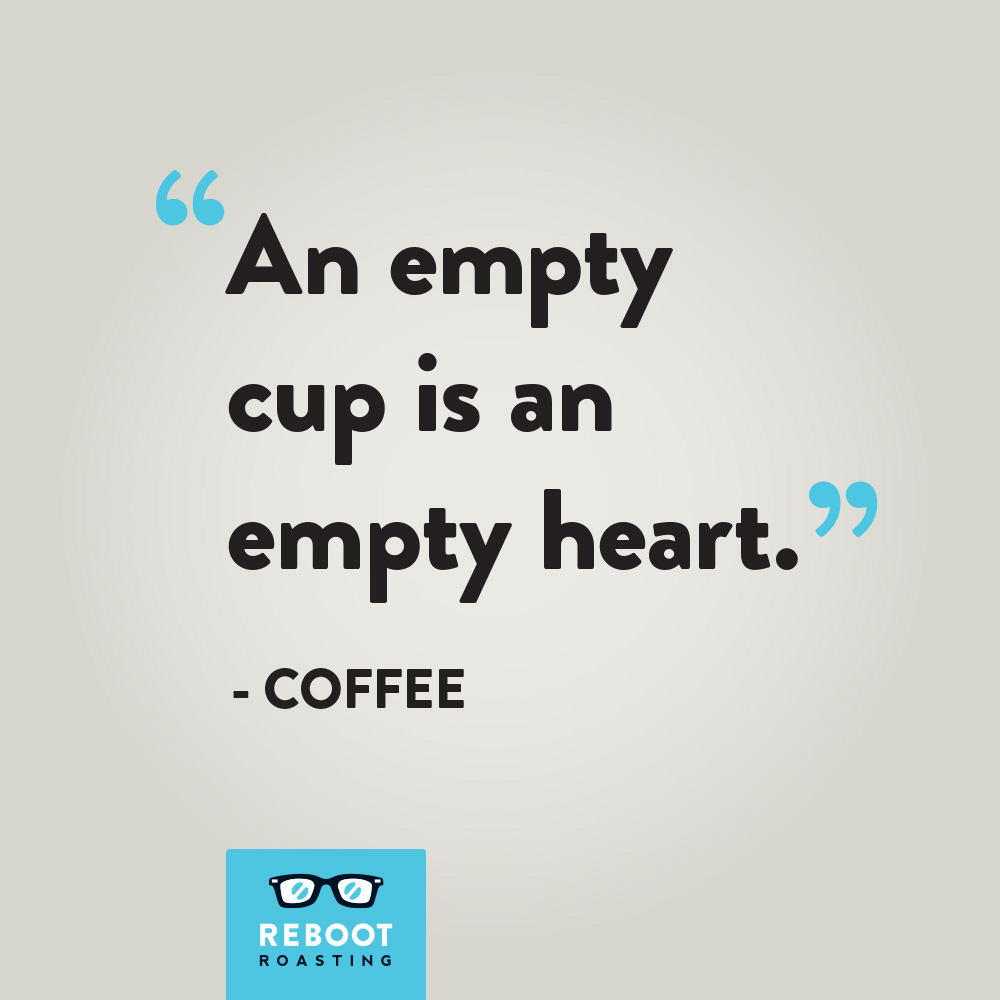"""An empty cup is an empty heart."" -Coffee"