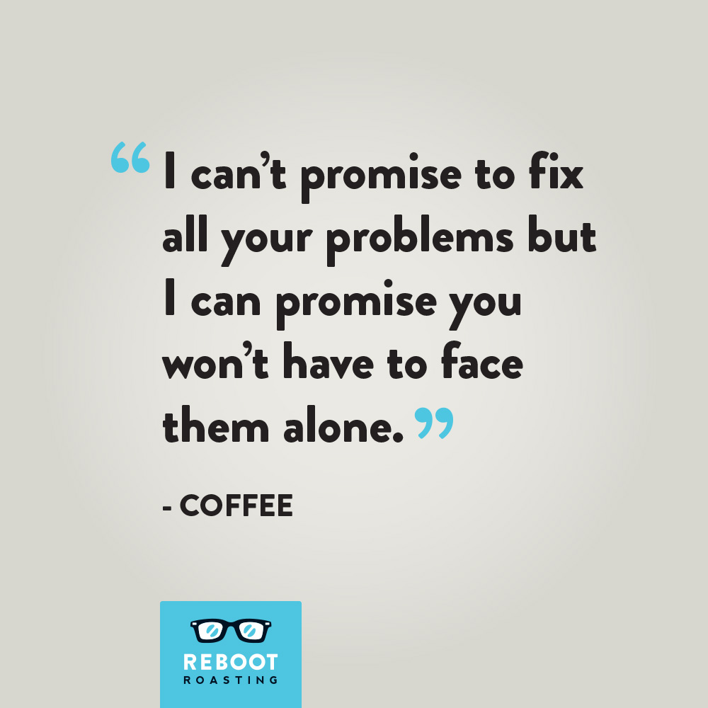"""I can't promise to fix all your problems but I can promise you won't have to face them alone."" -Coffee"