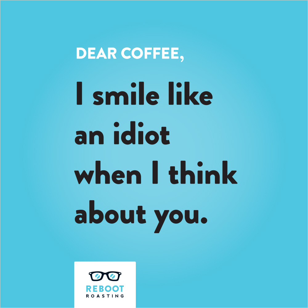Dear coffee, I smile like an idiot when I think about you.