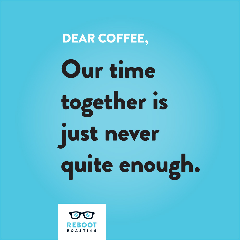 Dear coffee, Our time together is just never quite enough.