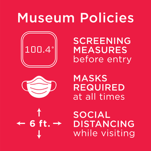 Museum Policies, screening measures before entry, masks required at all times, 6 ft social distancing while visiting