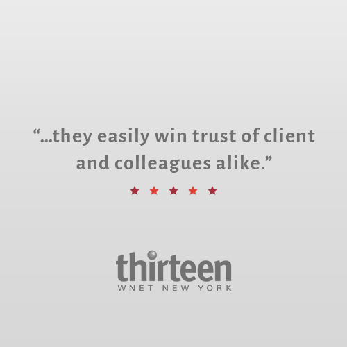 """Quick, intelligent, and focused, they always hits the target with skill and accuracy. Dedicated team players, they easily wins the trust and affection of clients and colleagues alike.""    Stella Giammasi    VP, Communications and Strategic Brand Management, PBS / WNET"
