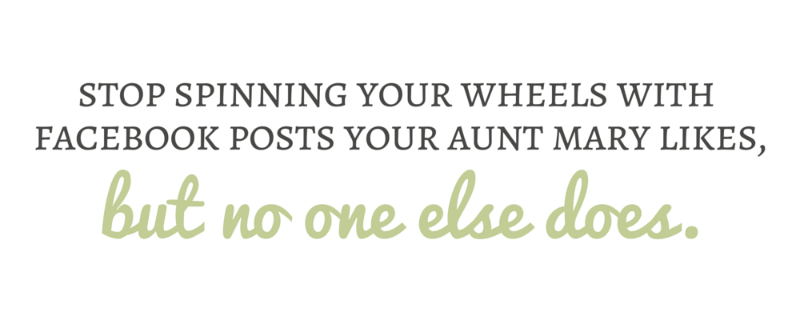 Stop spinning your wheels on Facebook posts your Aunt Mary likes, but no one else does.
