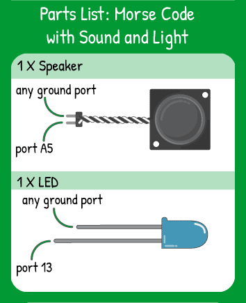 Morse Code with Sound and Light Hookup: 1 speaker in pin A5, 1 LED in pin 13. Remember that the shorter leg of the LED is ground.