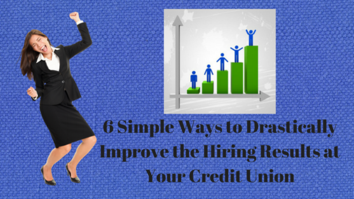 6 Simple Ways Drastically Improve Hiring Results Credit Union CUhiring