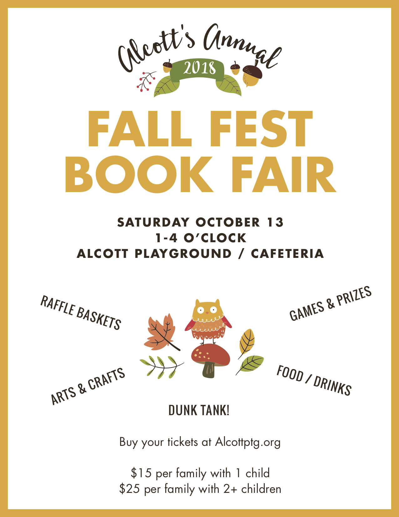 Alcott Fall Fest - Remember to buy your Fall Festival tickets today and sign up to volunteer! Saturday, October 13, 1 - 4 pm at Alcott School and PlaygroundThe Alcott Fall Fest is just a few days away on Saturday October 13 from 1 - 4 pm - now is a great time to buy your ticket and sign up for a volunteer spot! Help is still needed in many areas including set up before the event, selling raffle tickets during the event, and clean up. For those parents feeling brave, you might sign up for 30 minutes in the dunk tank- costumes optional but encouraged!Tickets can be purchased now via below or send in a check written out to Alcott PTG with Fall Fest written in the memo section.