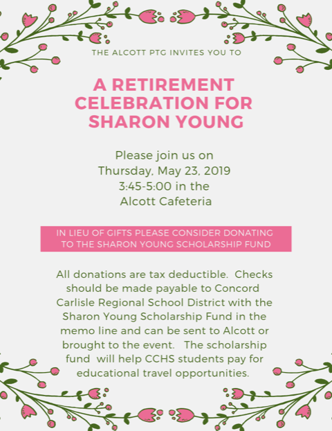 A RETIREMENT CELEBRATION FOR SHARON YOUNG - Sharon Young Retirement CelebrationPlease join us on Thursday May 23rd from 3:45-5:00 to celebrate Ms. Young's retirement. You can extend the invitation to friends, neighbors, former students and anyone who would like to stop in and help us celebrate Sharon's 16 years at Alcott. If your child will be joining you at the celebration please send in a note for flagpole pickup and you can meet your child at the flagpole and walk over to the cafeteria.Please take a moment to write a note to share your thoughts, memories and moments with Sharon. If you have a student at Alcott, past or present, they are welcome to send in a note, drawing or memory as well!We would like to have all the kind words collected by Friday, May 17th. Just drop it by the Alcott Office to the Box Marked ?? or send it in to your students teacher in an envelope marked ?? and it will make its way to the office. They will be bundled together and presented to her on Thursday, May 23, 2019 from 3:45-5:00 pm in the Alcott Cafeteria at a retirement celebration, we hope you can join us!In lieu of gifts, please consider donating to the Sharon Young Scholarship Fund. The scholarship fund will help CCHS students pay for educational travel opportunities. All donations are tax deductible. Checks should be made payable to the Concord Carlisle Regional School District with the Sharon Young Scholarship in the memo line and can be sent to Alcott or brought to the event. You can also pay online by clicking BELOW.