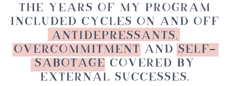 The years of my program included cycles on and off antidepressants, overcommitment and self-sabotage covered by external successes.-3.png