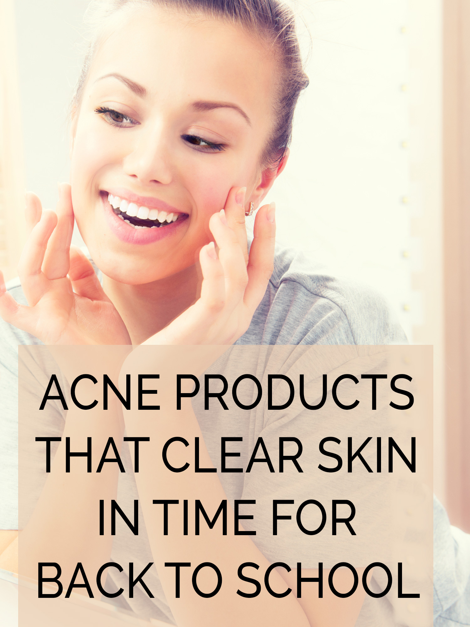 Going Back to School with Clear Skin: 10 Acne Products that Clear Skin in Time for Back to School