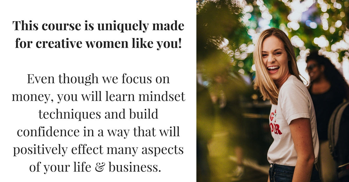 This course is uniquely made for creative women like you! Even though we focus on money, you will learn techniques and build confidence in a way that will positively effect many aspects of your life..jpg