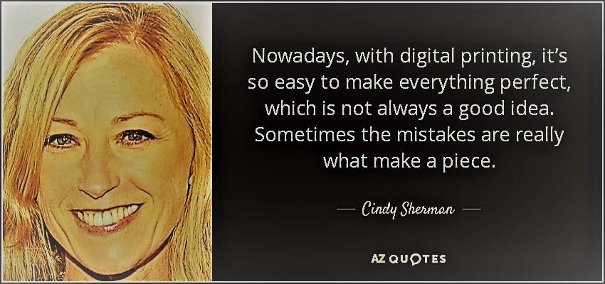 quote-nowadays-with-digital-printing-it-s-so-easy-to-make-everything-perfect-which-is-not-cindy-sherman-85-57-76 sunscreen.jpg