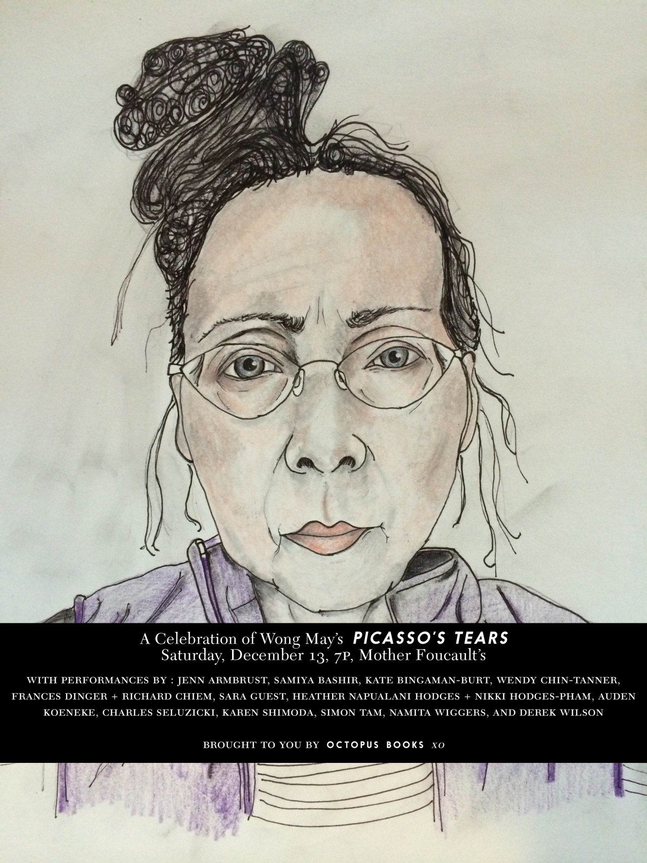 "This summer, Wong May's    Picasso's Tears: Poems 1978-2013    was published by Octopus Books, which marks one of the very proudest moments in our small presses' history.   Picasso's Tears is Wong May's fourth book of poems, but her first since leaving the United States in 1978.    We want to spread the news of the long-awaited return of Wong May to the poetry-reading world.         On Saturday, Dec. 13, at 7pm  at  Mother Foucault's Bookshop , we're celebrating Wong May with readings and performances by 15 of some of her most thoughtful readers.      Performing Wong May's work will be:     Jennifer Armbrust   Samiya Bashir   Kate Bingaman-Burt   Wendy Chin-Tanner   Frances Dinger and   Richard Chiem   Sara Brant Guest   Heather Napualani Hodges   and Nikki Hodges-Pham   Auden Koeneke   Charles Seluzicki  Karen McAlister Shimoda   Simon Tam  Namita Wiggers  Derek Hunter Wilson   This celebration serves as a fund-raiser for Octopus Books, so please bring some cash, and consider one of the following options at the door:   $10 donation $15 letter-pressed broadside of Wong May's ""Teaching Simone Weil to Eat a Pineapple"" designed by Drew Swenhaugen in a limited edition of 50.  $20 A limited hard cover edition of Picasso's Tears $25 Book + Broadside  Mingling starts at 7pm, and the performances will start promptly at 7:45. There will be some beer and wine available, but also please feel free to also bring your own.    An interview with Wong May in the May issue of The Believer.    Wong May at the Poetry Foundation."