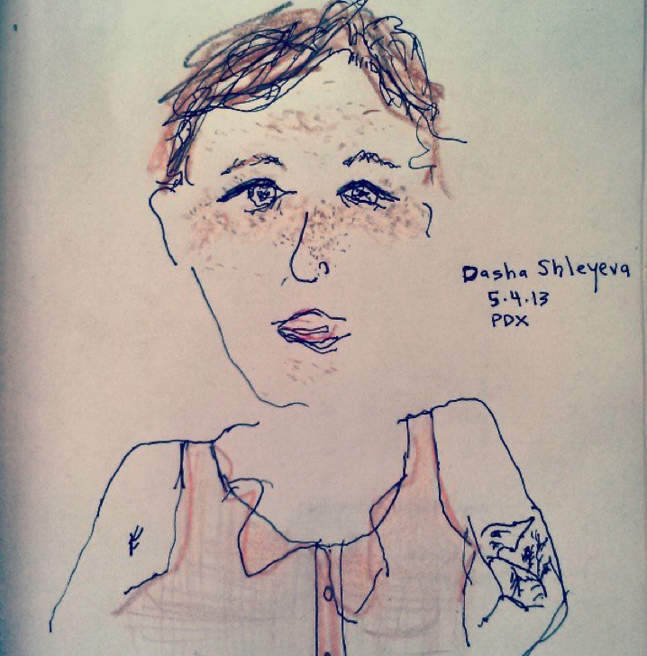 "THE PERSON OF THE WEEK, #4: DASHA SHLEYEVA    Dasha Shleyeva is 5'4"" and a half. This week I sat at a table twice out on the front patio of the  Bye and Bye  with Dasha drawing her face, and a scuba man and some other people at other tables (I think I am going to draw the Person of the Week each week from here on out). The first time I used her color pencils, because I didn't have any, and I had so much fun that I went to buy my own color pencils and then asked her if she wanted to meet up at the same table and draw again a few days later so we did. The first time I met Dasha, she was working as a barista at  26 Cafe . We started talking about poetry and she said she was then reading  Maggie Nelson's  Bluets  , and I was like OMG because I actually had Bluets in my bag at that exact time. I showed her and we were both like OMG! Of all the books! One time when I was home during winter break my mom and I were looking at  my mom's Facebook page  together, and a Frontier Airlines ad on the side panel had Dasha's face on it, like she was a very satisfied customer in some plane seat, with bright blue sky and clouds behind her. I told my mom casually that that was my friend Dasha, but I don't think she really believed me. Or maybe it was Alaska Airlines. Dasha has also been a mummy on a Disney show, a girl scout on Mad TV, Amanda Bynes' double on  All That  and a crazy fan extra on a Lindsay Lohan music video. Dasha is a very talented musician too, like way more talented than Lindsay Lohan. She plays bass for  Brainstorm , and has been touring around the country with them lately. You can watch them play and talk about their music  here . Dasha also has her own solo music projects, and  she plays as Dashenka . You should check out her songs on her soundcloud page  Dashenka Sings . Maybe you'll want to watch her play  at Laurelthirst Pub at 9:30 tomorrow night , May 9. Or if you miss that you can watch her play on May 31st at the Old Church downtown with a harpist and an upright bassist opening for Amento Abiento for Kind Arts Benefit for Low Income Seniors and Adults with Disabilities. She'll be donating some of her prints for the silent auction. Oh, her prints! She is a visual artist too. You should check out some of her illustrations  here on her website Dasha Draws . She has some of her prints for sale now around town at  Tender Loving Empire ,  Townshend's Tea House  on Alberta,  Compound Gallery ,  Wanderlust Vintage , and she will have a summer art show going up in July at  Back Talk . Also THIS WEEK she made her first brass ring and bracelet at  The Make House  with Lauren of Revere Metals as her magical master teacher, she surfed some waves at Short Sands, and translated her first poem from English to Russian (which happens to be a poem of mine from Fjords called ""What Would Kill Me""). Dasha was born in Moscow and lived there until she was 9 and is pretty much Russian-American, so she knows how to speak Russian. She is really good at cartwheels and does them a lot, mostly in hallways and movie theater lobbies. Her karaoke song is ""It's Oh So Quiet"" by Bjork. She has a swan tattoo on her arm that makes me think of Bjork, but I've never asked her about that really. She apparently only drinks old man drinks like Sazeracs, Old Fashioneds, or a Whiskey soda with bitters and a lime, but I saw her drink a Rainier a few days ago. Anyway, because all of these things, especially because she has a solo show at  Laurelthirst  tomorrow, Dasha is this week's Person of the Week.   Because Dasha spent a lot of time on the road with Brainstorm, she had to leave her job and is now looking for another in town. She's up for b arbacking, food service, music venue stuff, translating, nannying, restaurant or illustrative/art stuff. You should hit her up if you know of something.        Please submit your suggestions for next week's Person of the Week to me via email."