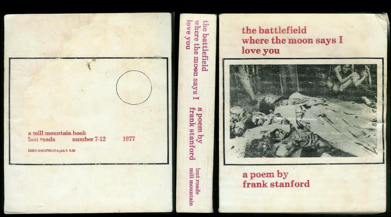 I first encountered Frank Stanford's  The Battlefield Where the Moon Says I Love You  in early 2006 when Mathias Svalina and Joshua Marie Wilkinson and I went on a poetry road trip and attempted to read the entire thing out loud in the car.  JMW writes a little bit about that, and Stanford's poem, here  in  At Length 's feature,  Short Takes on Long Poems .