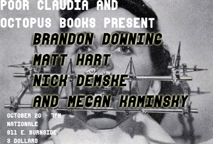 Brandon Downing is launching his chapbook, AT ME (Octopus Books) in  Portland at Nationale on Thursday night. 7pm. $3. He's reading with Nick  Demske, Megan Kaminski, and Matt Hart. Octopus Books is co-hosting this  event along with Poor Claudia.