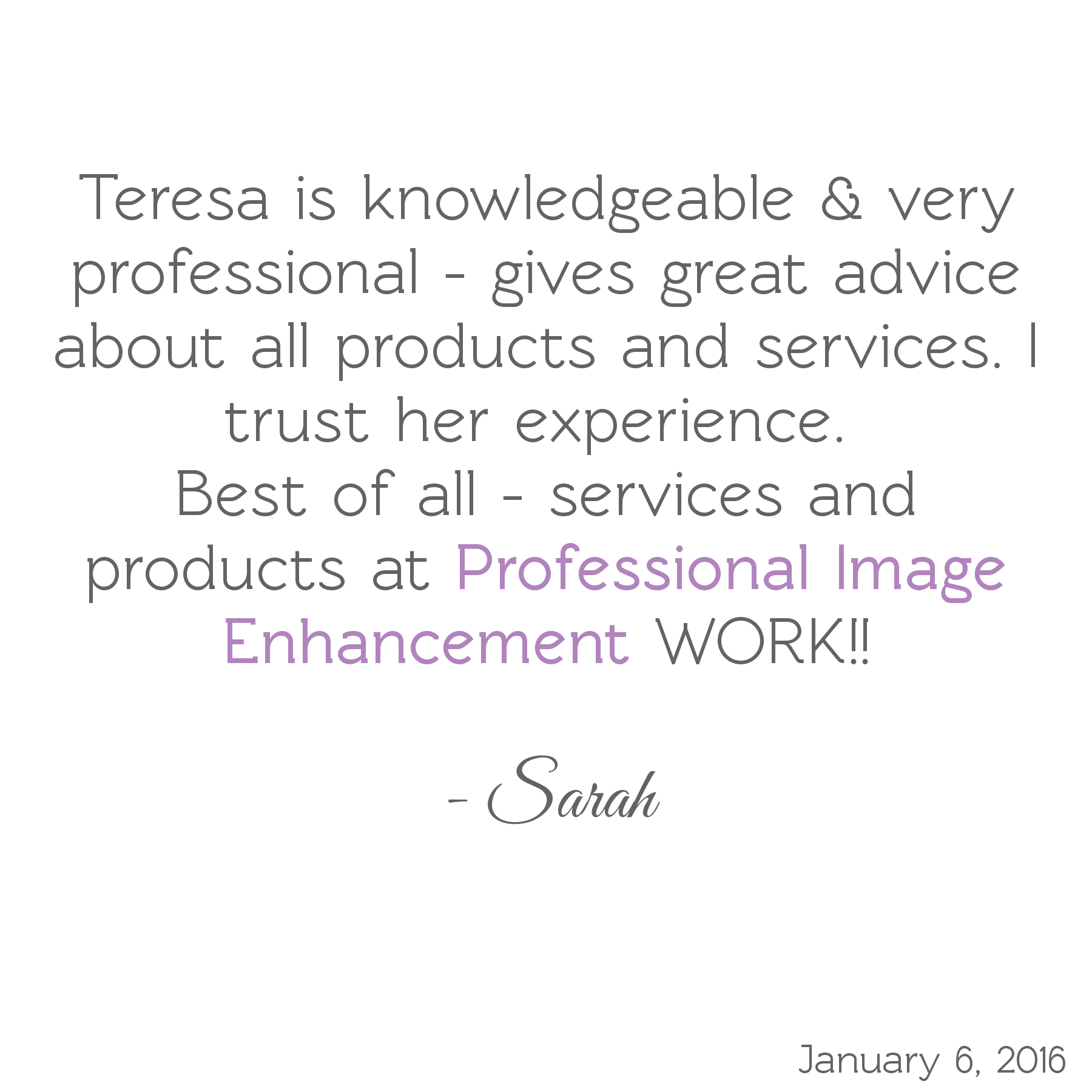 Teresa is knowledgeable & very professional - gives great advice about all products & services. I trust her experience. Best of all, services & products at Professional Image Enhancement WORK! -Sarah