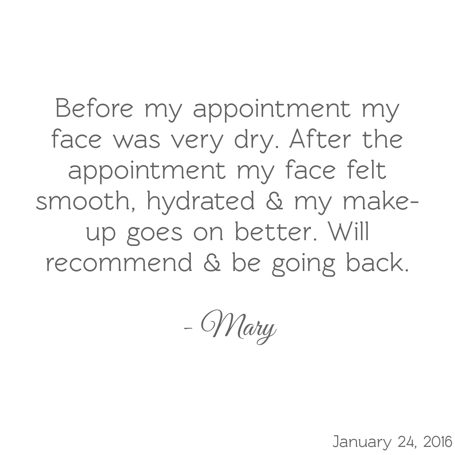 Before my appointment my face was very dry. After my appointment my face felt smooth, hydrated, & my make-up goes on better. Will recommend & be going back. -Mary