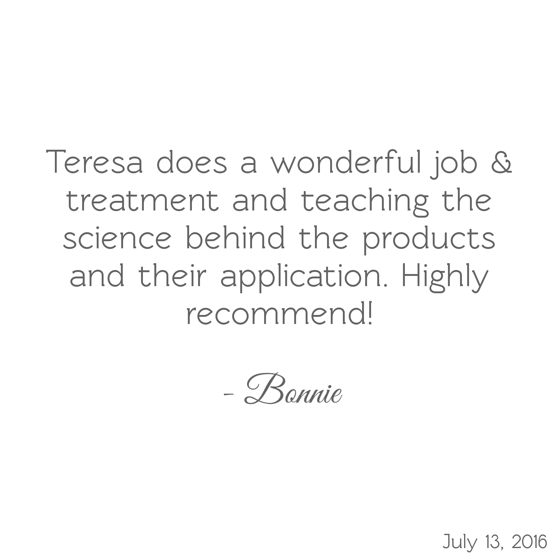 Teresa does a wonderful job & treatment and teaching the science behind the products and their application. Highly recommend! -Bonnie