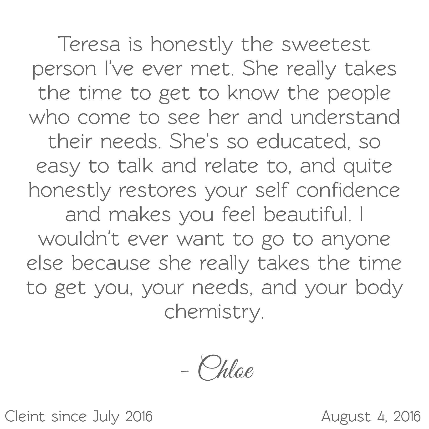 Teresa is the sweetest person. Takes the time to understand your needs. She's educated, easy to talk to, restores self-confidence & makes you feel beautiful. I wouldn't want to go to anyone else-Chloe