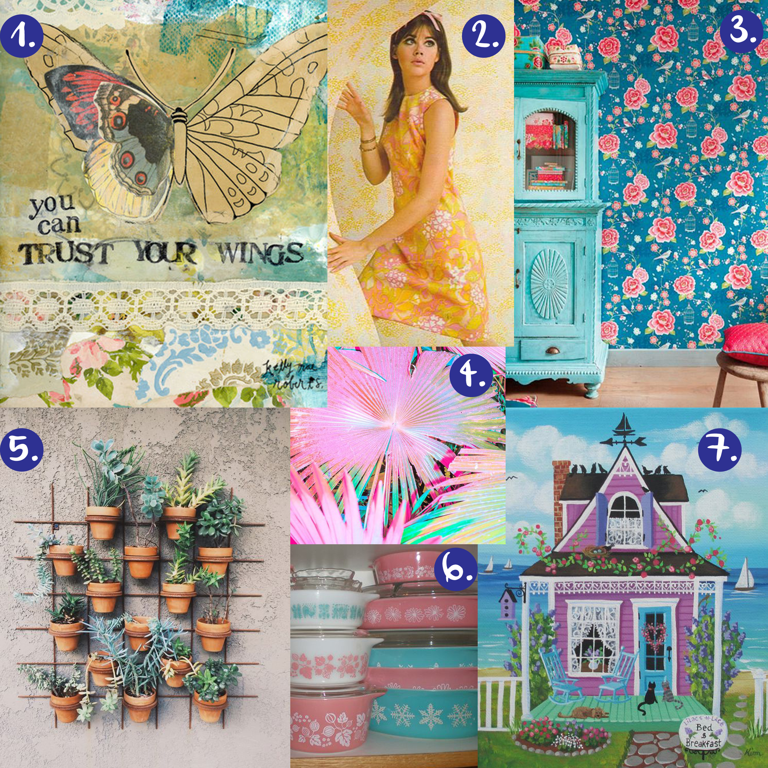 1. Kelly Rae Roberts art print   2. 60's print dress   3. rose wallpaper   4. neon photo   5. plant hanger   6. pyrex dishes   7. bed and breakfast art print
