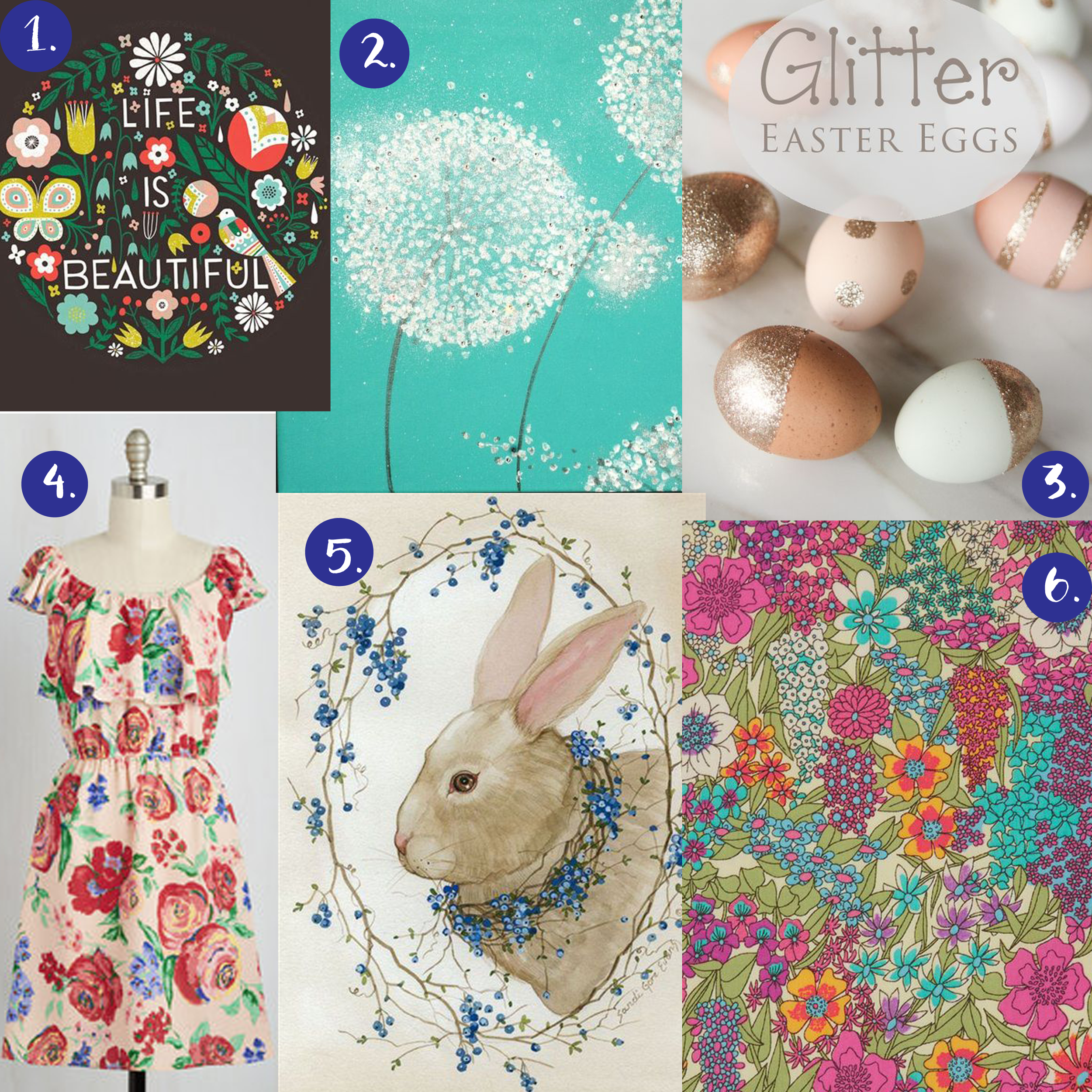 1. life is beautiful illustration   2. dandelion painting   3. glitter eggs   4. floral dress   5. rabbit painting   6. floral pattern