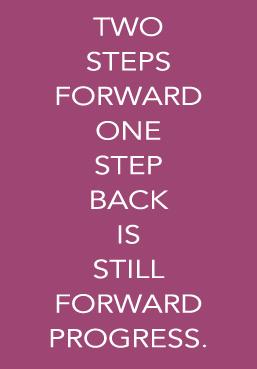 two-steps-forward-one-step-back is still progress.jpg