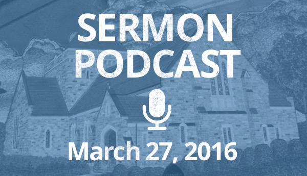 Sermon Podcast - March 27 - Easter Sunday