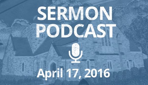 Sermon Podcast - April 17, 2016