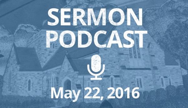 Sermon Podcast - May 22, 2016