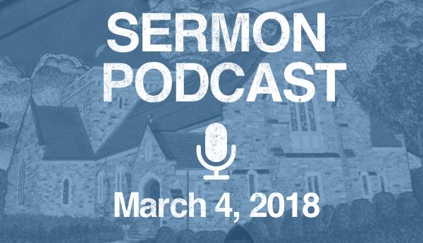 Sermon Podcast-March 4, 2018