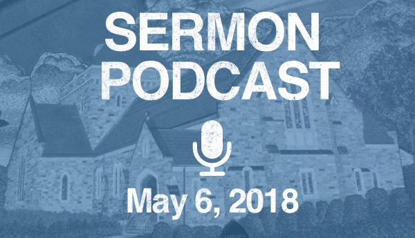 Sermon Podcast - May 6, 2018
