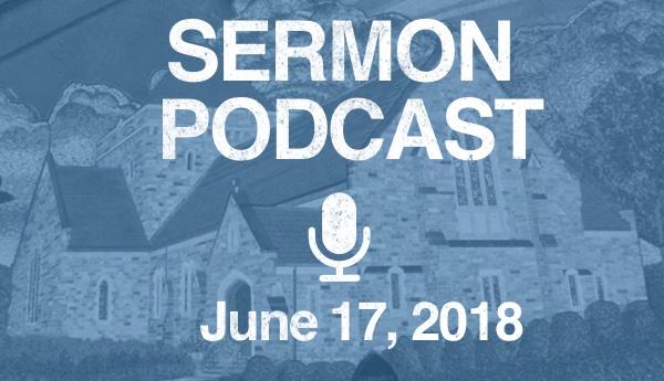 Sermon Podcast - June 17, 2018
