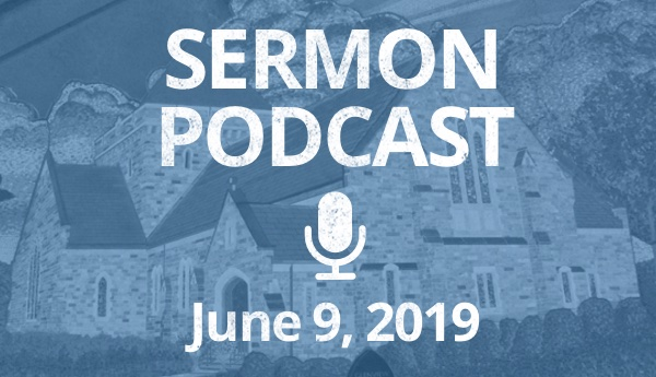 Sermon Podcast- June 9, 2019