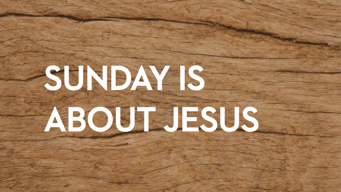 Sunday is About Jesus    February 22, 2018