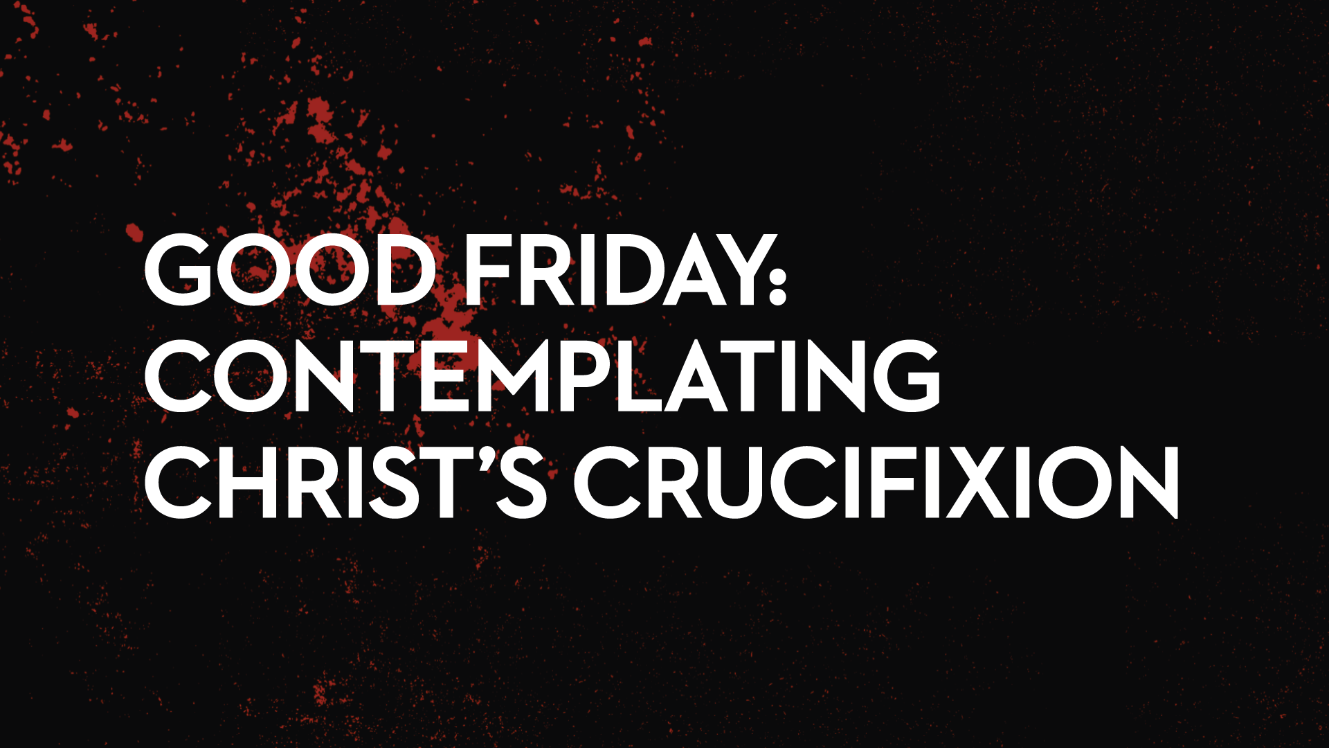 Good Friday: Contemplating Christ's Crucifiction    March 30th, 2018
